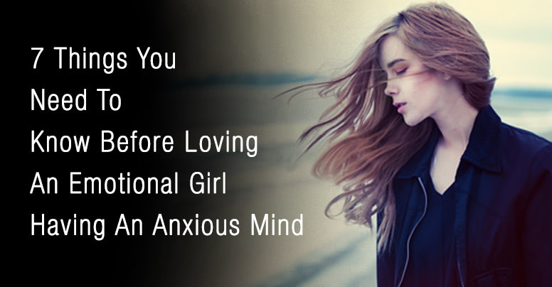 7 Important Things You Need To Know When Falling In Love With An Emotional Girl Who Has An Anxious Mind